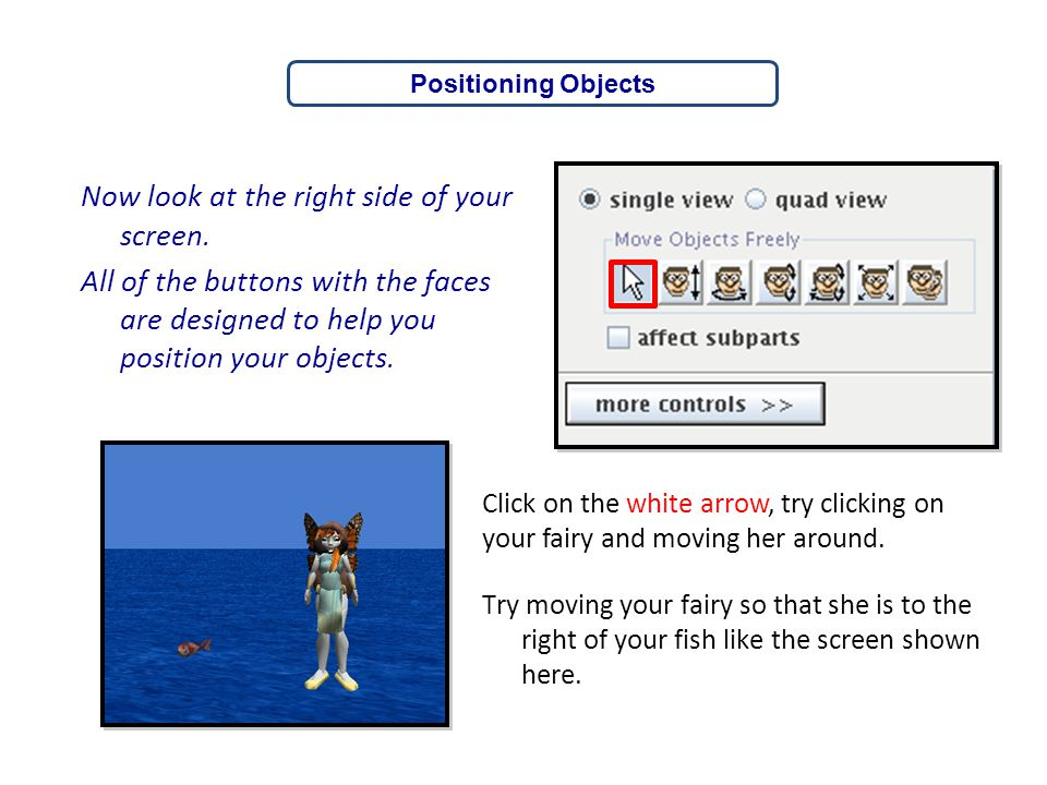 Positioning Objects Now look at the right side of your screen. All of the buttons with the faces are designed to help you position your objects.