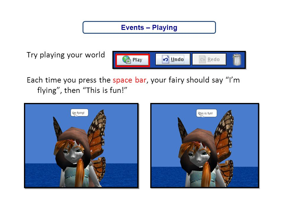 Events – Playing Try playing your world Each time you press the space bar, your fairy should say I'm flying , then This is fun!