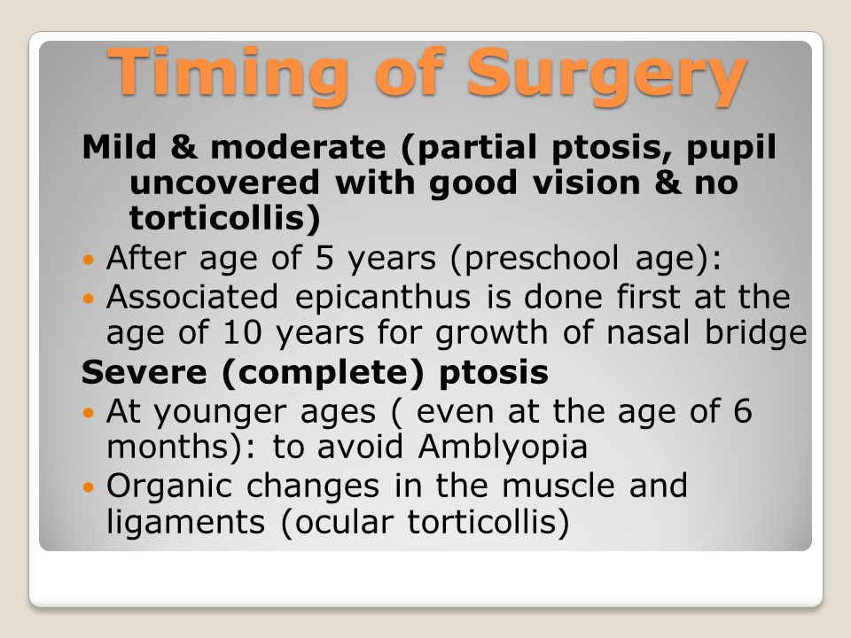 Timing of Surgery Mild & moderate (partial ptosis, pupil uncovered with good vision & no torticollis)