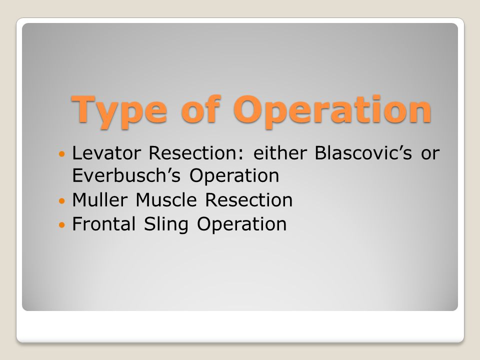 Type of Operation Levator Resection: either Blascovic's or Everbusch's Operation. Muller Muscle Resection.