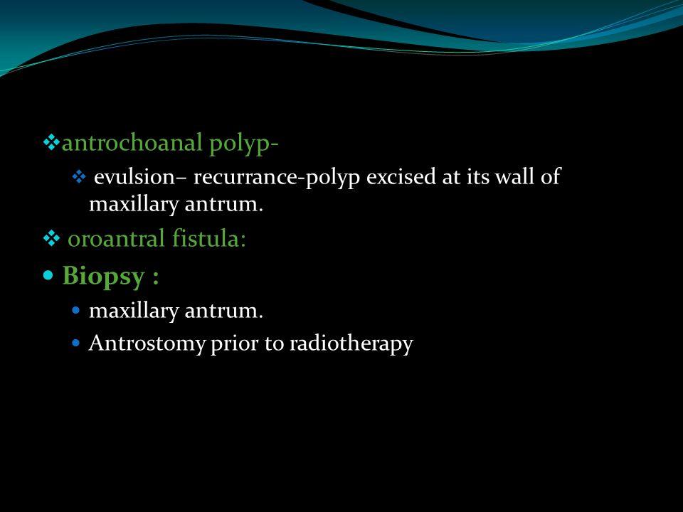 Biopsy : antrochoanal polyp- oroantral fistula: