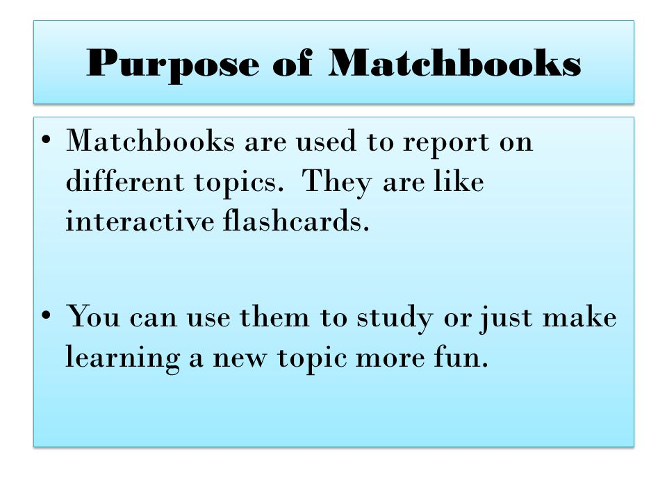 Purpose of Matchbooks Matchbooks are used to report on different topics. They are like interactive flashcards.