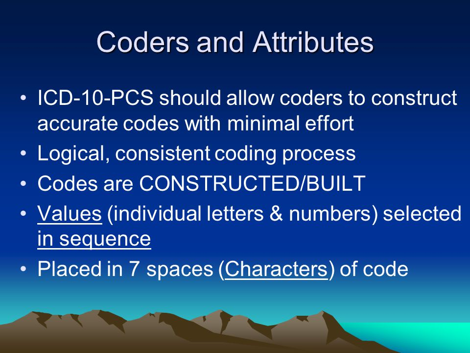 Coders and Attributes ICD-10-PCS should allow coders to construct accurate codes with minimal effort.