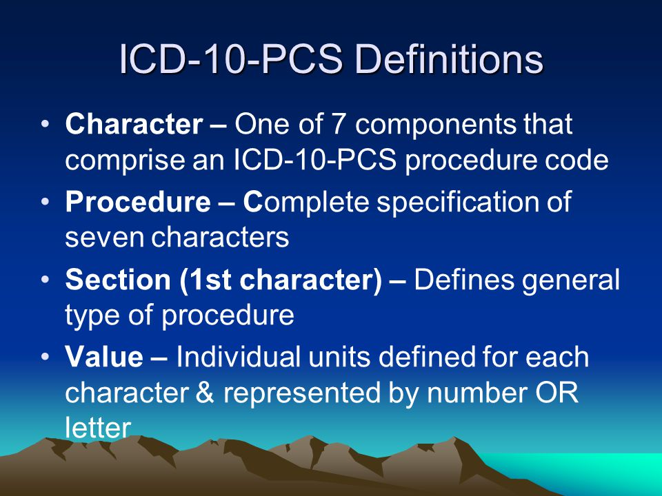 ICD-10-PCS Definitions Character – One of 7 components that comprise an ICD-10-PCS procedure code.