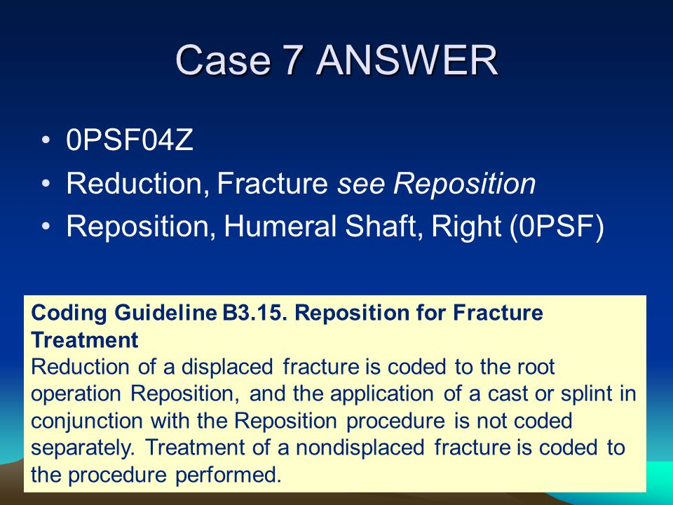 Case 7 ANSWER 0PSF04Z Reduction, Fracture see Reposition