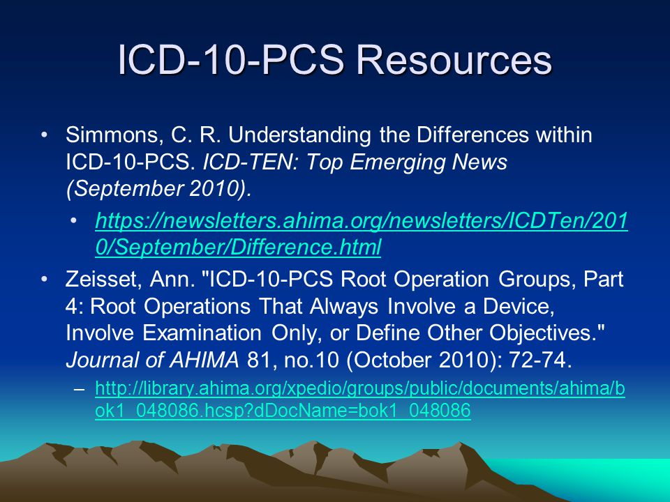 ICD-10-PCS Resources Simmons, C. R. Understanding the Differences within ICD-10-PCS. ICD-TEN: Top Emerging News (September 2010).