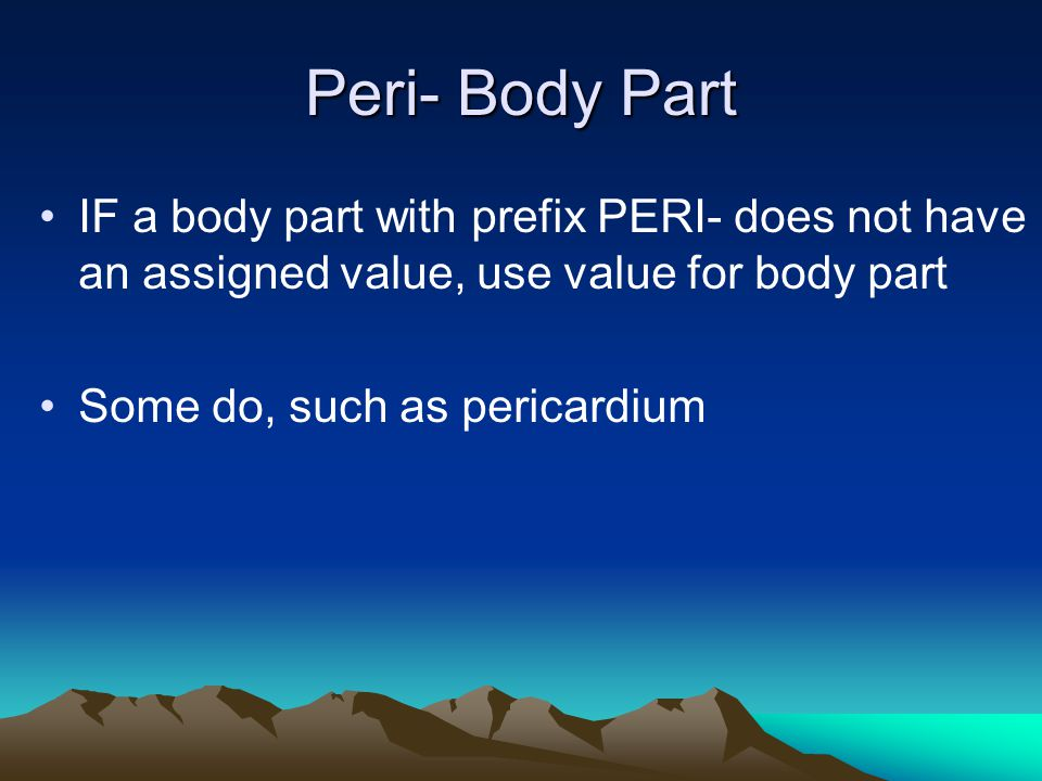 Peri- Body Part IF a body part with prefix PERI- does not have an assigned value, use value for body part.
