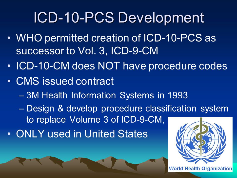 ICD-10-PCS Development WHO permitted creation of ICD-10-PCS as successor to Vol. 3, ICD-9-CM. ICD-10-CM does NOT have procedure codes.