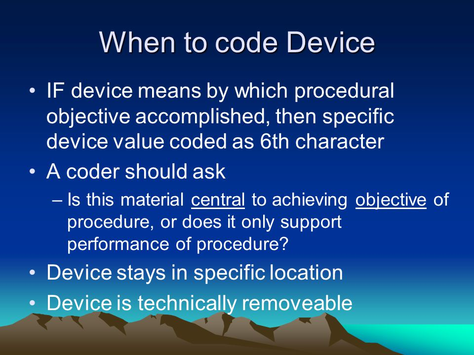 When to code Device IF device means by which procedural objective accomplished, then specific device value coded as 6th character.