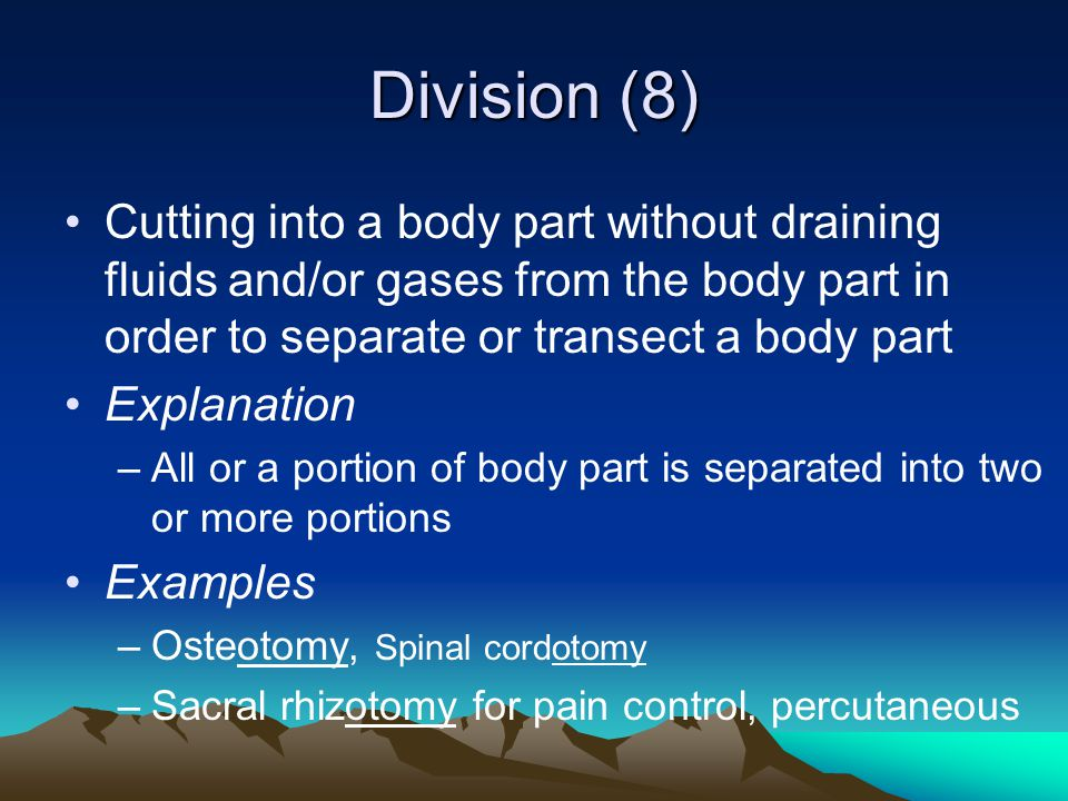 Division (8) Cutting into a body part without draining fluids and/or gases from the body part in order to separate or transect a body part.