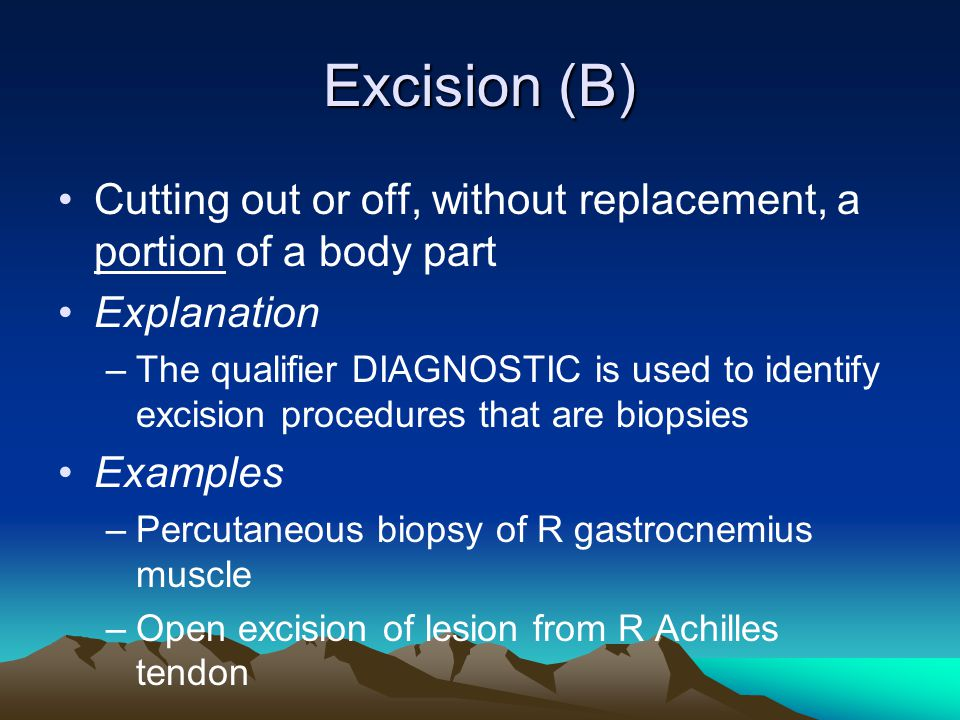 Excision (B) Cutting out or off, without replacement, a portion of a body part. Explanation.