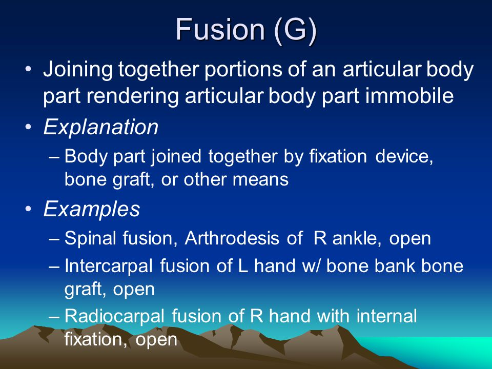 Fusion (G) Joining together portions of an articular body part rendering articular body part immobile.