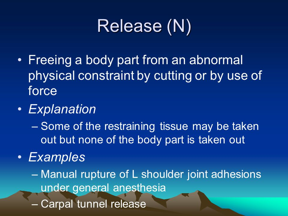Release (N) Freeing a body part from an abnormal physical constraint by cutting or by use of force.