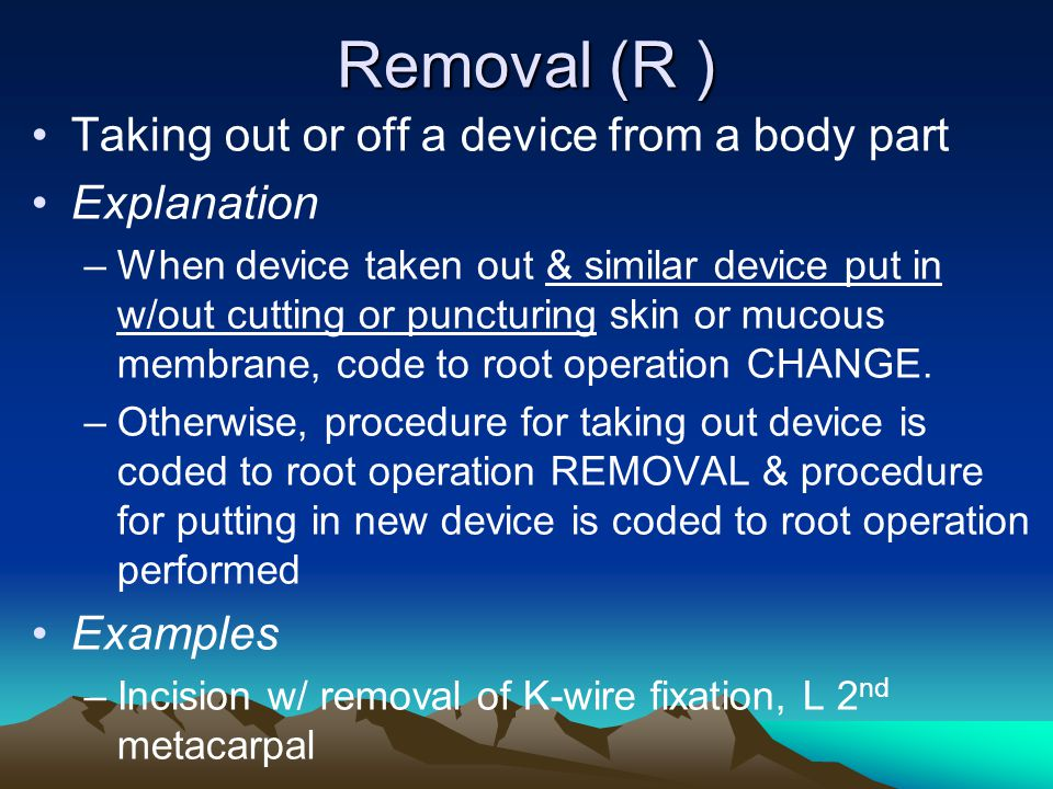 Removal (R ) Taking out or off a device from a body part Explanation