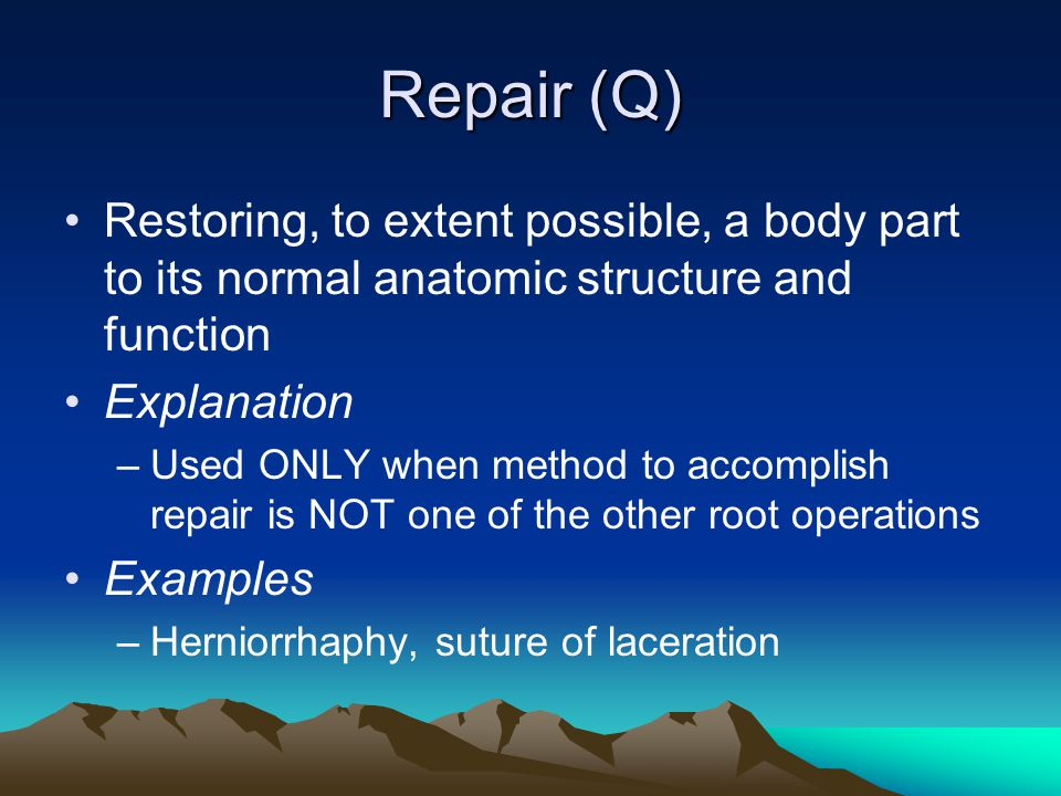 Repair (Q) Restoring, to extent possible, a body part to its normal anatomic structure and function.