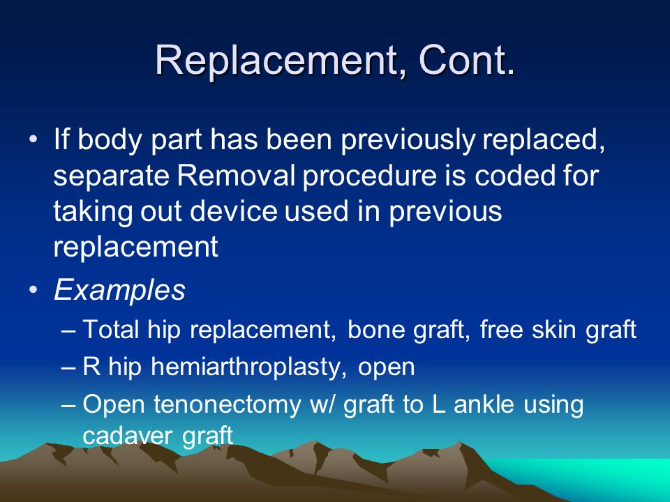 Replacement, Cont. If body part has been previously replaced, separate Removal procedure is coded for taking out device used in previous replacement.