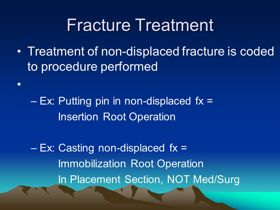Fracture Treatment Treatment of non-displaced fracture is coded to procedure performed. Ex: Putting pin in non-displaced fx =