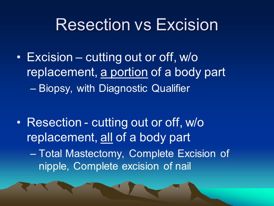 Resection vs Excision Excision – cutting out or off, w/o replacement, a portion of a body part. Biopsy, with Diagnostic Qualifier.