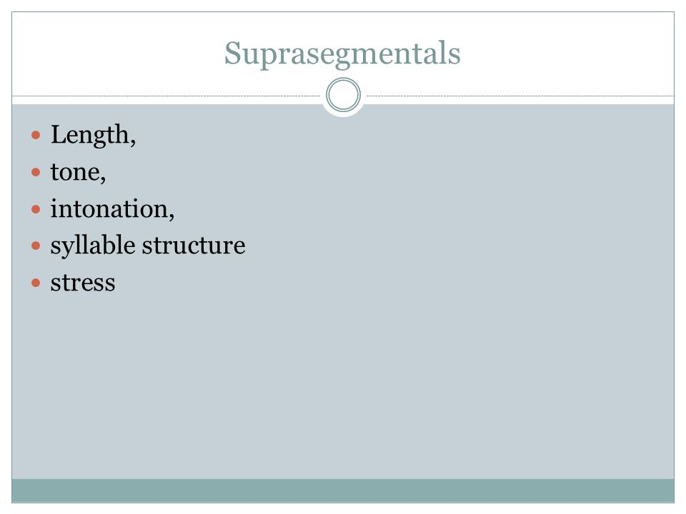 Suprasegmentals Length, tone, intonation, syllable structure stress