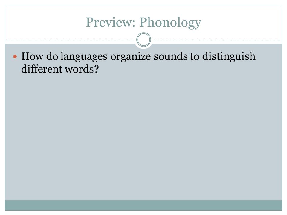 Preview: Phonology How do languages organize sounds to distinguish different words