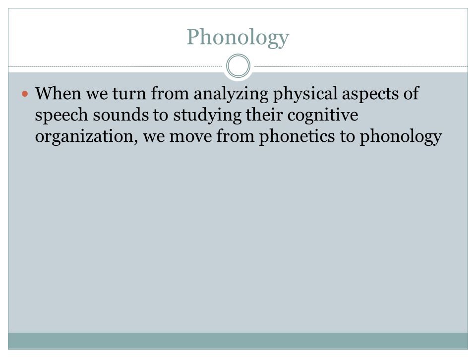 Phonology When we turn from analyzing physical aspects of speech sounds to studying their cognitive organization, we move from phonetics to phonology.