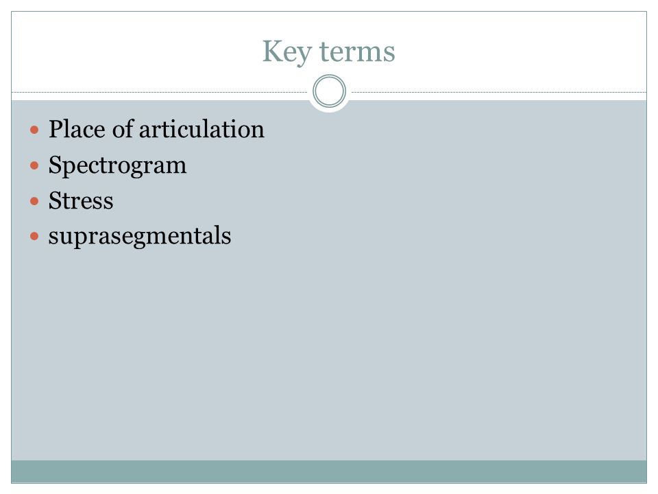 Key terms Place of articulation Spectrogram Stress suprasegmentals