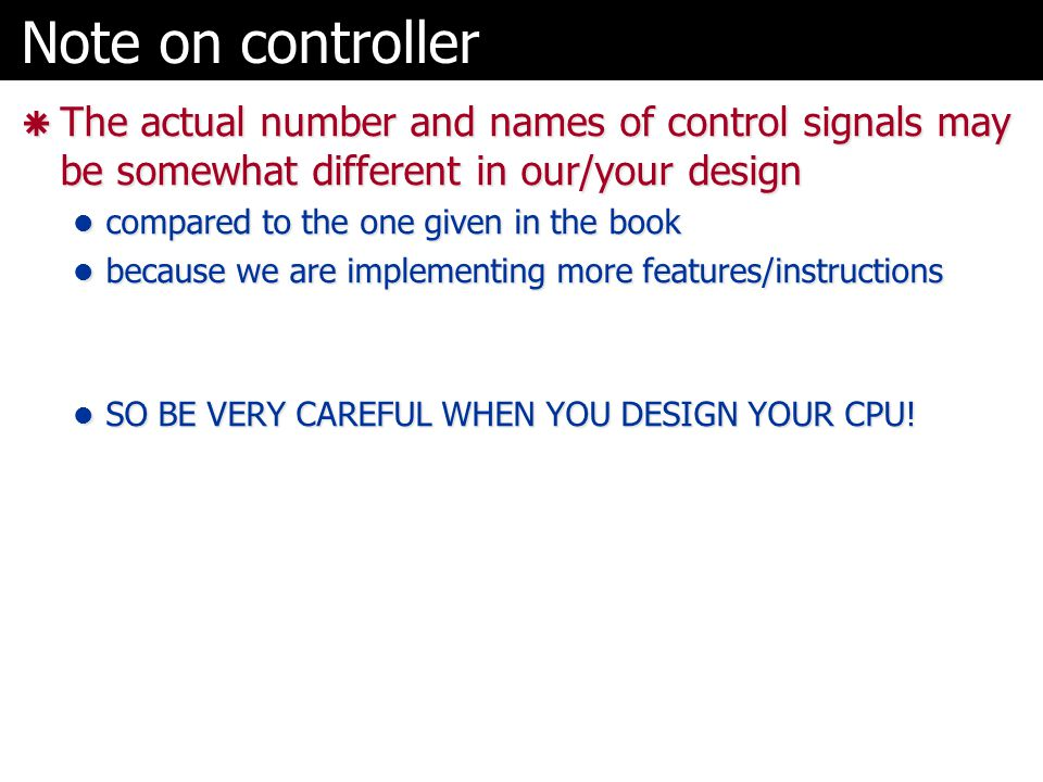 Note on controller The actual number and names of control signals may be somewhat different in our/your design.