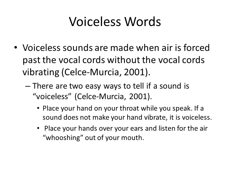 Voiceless Words Voiceless sounds are made when air is forced past the vocal cords without the vocal cords vibrating (Celce-Murcia, 2001).