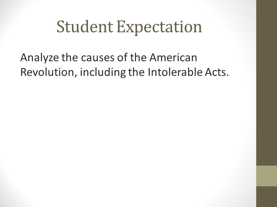 Student Expectation Analyze the causes of the American Revolution, including the Intolerable Acts.