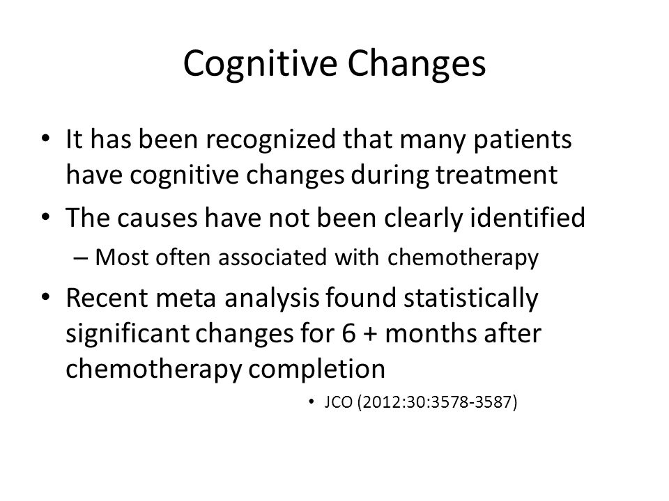 Cognitive Changes It has been recognized that many patients have cognitive changes during treatment.