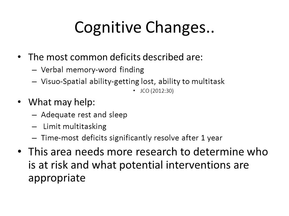 Cognitive Changes.. The most common deficits described are: Verbal memory-word finding. Visuo-Spatial ability-getting lost, ability to multitask.
