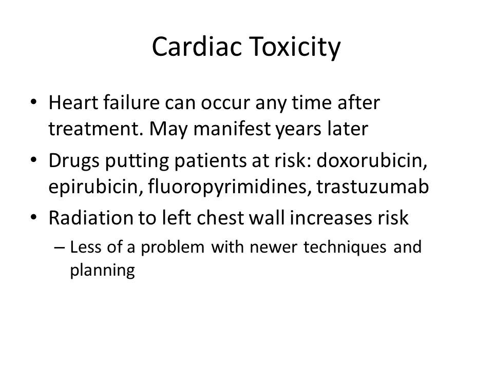 Cardiac Toxicity Heart failure can occur any time after treatment. May manifest years later.
