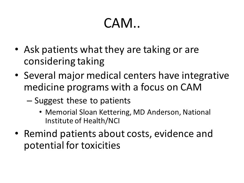 CAM.. Ask patients what they are taking or are considering taking