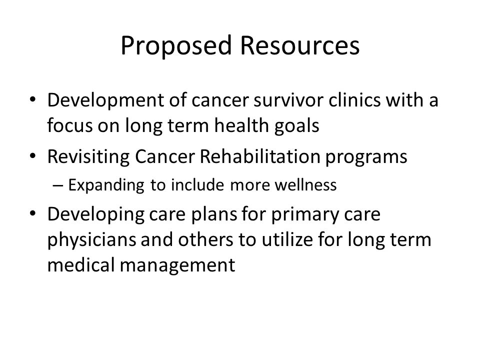 Proposed Resources Development of cancer survivor clinics with a focus on long term health goals. Revisiting Cancer Rehabilitation programs.