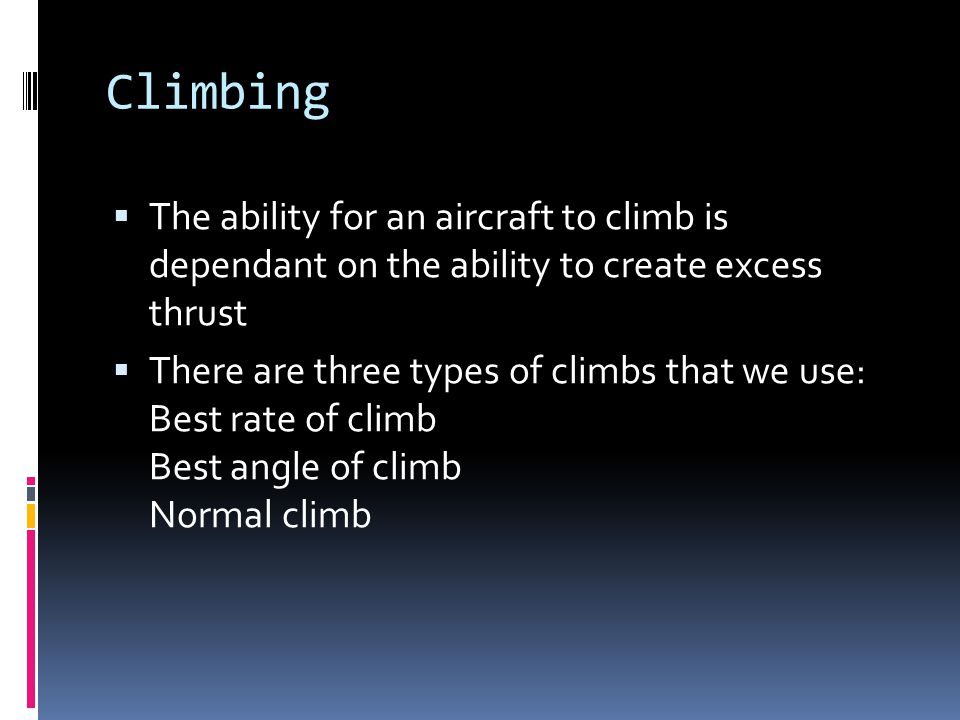 Climbing The ability for an aircraft to climb is dependant on the ability to create excess thrust.