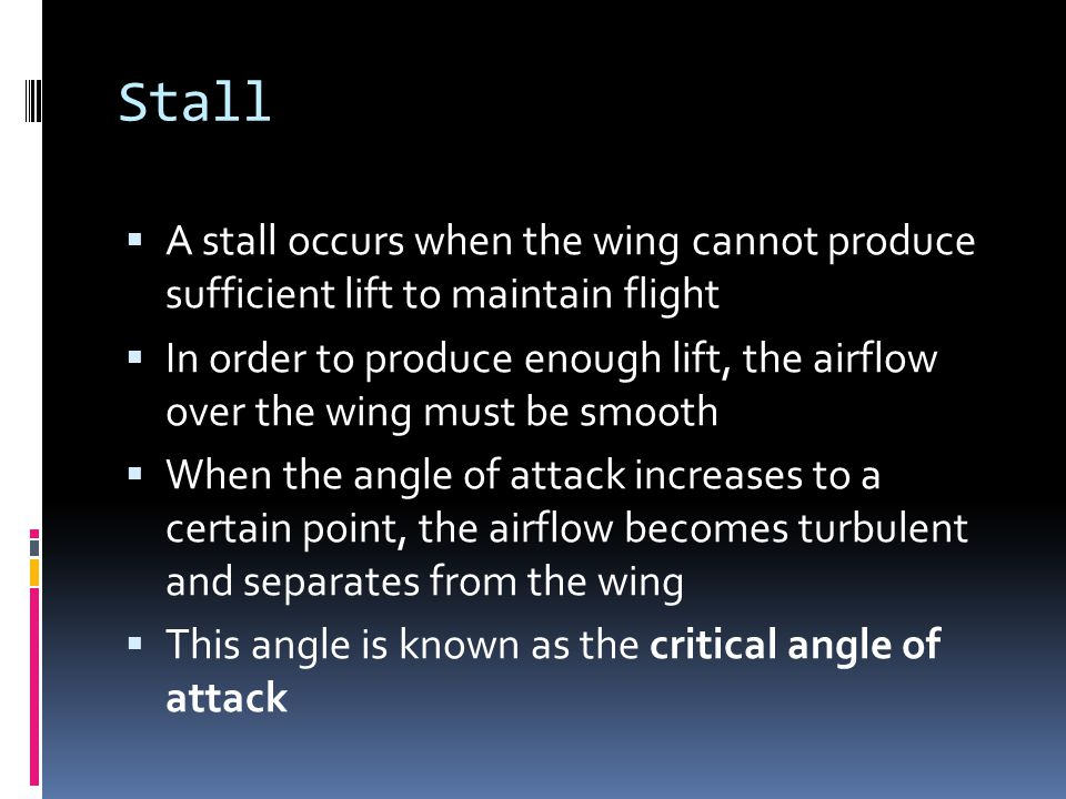 Stall A stall occurs when the wing cannot produce sufficient lift to maintain flight.