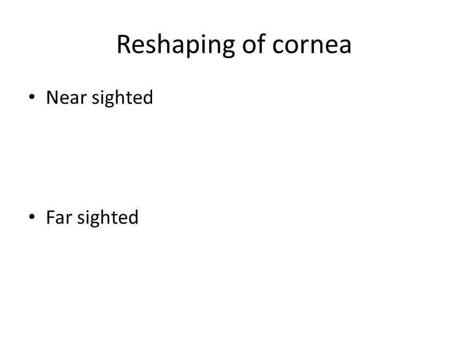 Reshaping of cornea Near sighted Far sighted