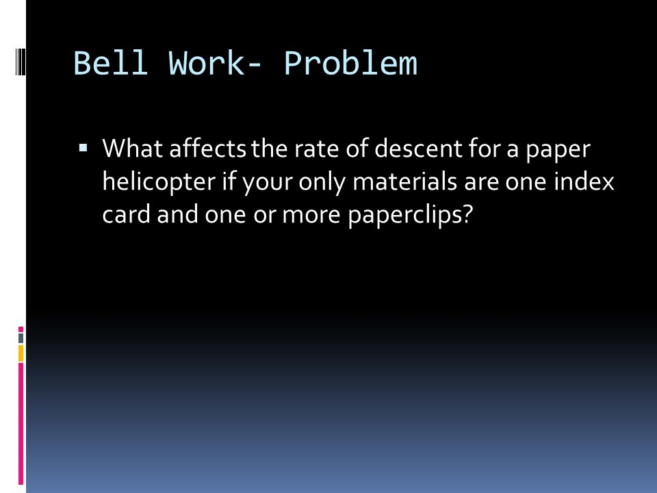 Bell Work- Problem What affects the rate of descent for a paper helicopter if your only materials are one index card and one or more paperclips