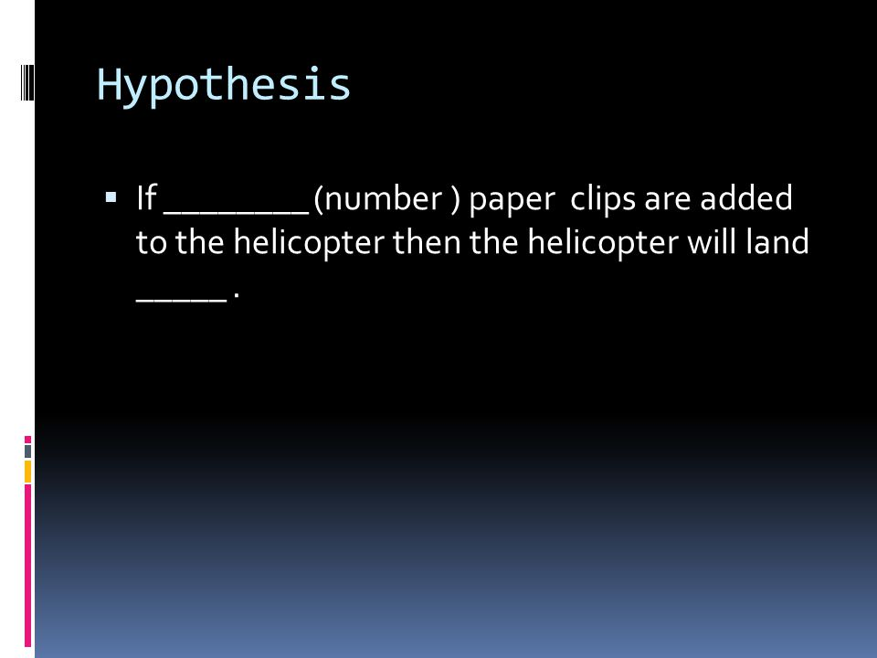 Hypothesis If ________ (number ) paper clips are added to the helicopter then the helicopter will land _____ .