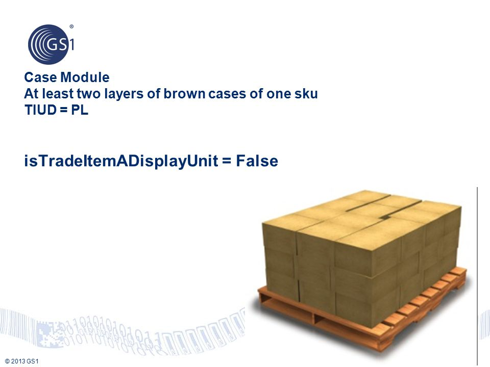 Case Module At least two layers of brown cases of one sku TIUD = PL isTradeItemADisplayUnit = False
