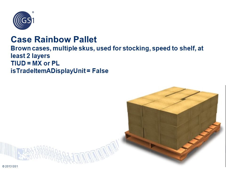 Case Rainbow Pallet Brown cases, multiple skus, used for stocking, speed to shelf, at least 2 layers TIUD = MX or PL isTradeItemADisplayUnit = False