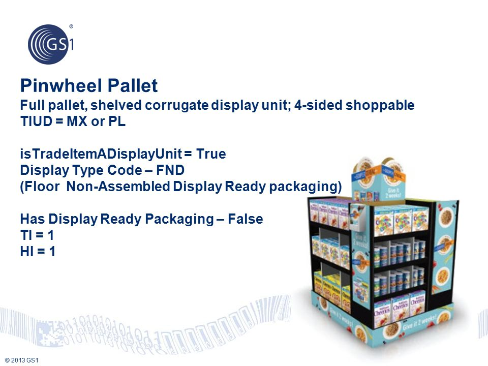 Pinwheel Pallet Full pallet, shelved corrugate display unit; 4-sided shoppable TIUD = MX or PL isTradeItemADisplayUnit = True Display Type Code – FND (Floor Non-Assembled Display Ready packaging) Has Display Ready Packaging – False TI = 1 HI = 1