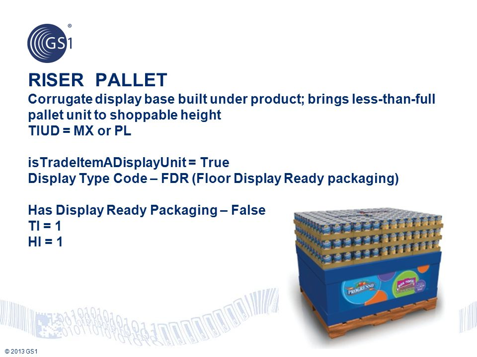 RISER PALLET Corrugate display base built under product; brings less-than-full pallet unit to shoppable height TIUD = MX or PL isTradeItemADisplayUnit = True Display Type Code – FDR (Floor Display Ready packaging) Has Display Ready Packaging – False TI = 1 HI = 1