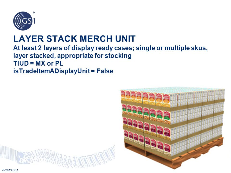 LAYER STACK MERCH UNIT At least 2 layers of display ready cases; single or multiple skus, layer stacked, appropriate for stocking TIUD = MX or PL isTradeItemADisplayUnit = False