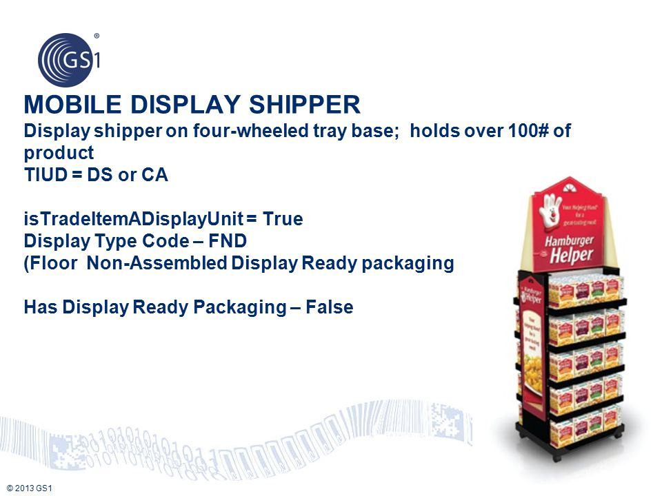 MOBILE DISPLAY SHIPPER Display shipper on four-wheeled tray base; holds over 100# of product TIUD = DS or CA isTradeItemADisplayUnit = True Display Type Code – FND (Floor Non-Assembled Display Ready packaging Has Display Ready Packaging – False