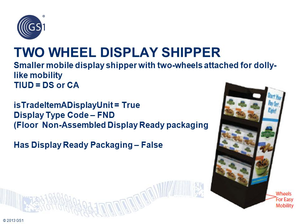 TWO WHEEL DISPLAY SHIPPER Smaller mobile display shipper with two-wheels attached for dolly-like mobility TIUD = DS or CA isTradeItemADisplayUnit = True Display Type Code – FND (Floor Non-Assembled Display Ready packaging Has Display Ready Packaging – False