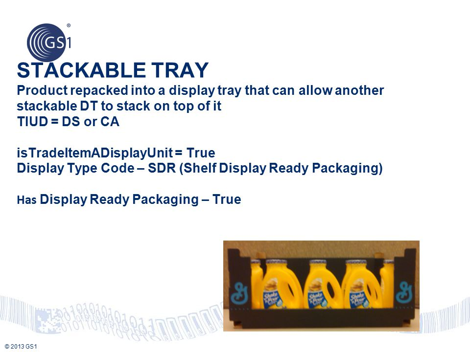 STACKABLE TRAY Product repacked into a display tray that can allow another stackable DT to stack on top of it TIUD = DS or CA isTradeItemADisplayUnit = True Display Type Code – SDR (Shelf Display Ready Packaging) Has Display Ready Packaging – True