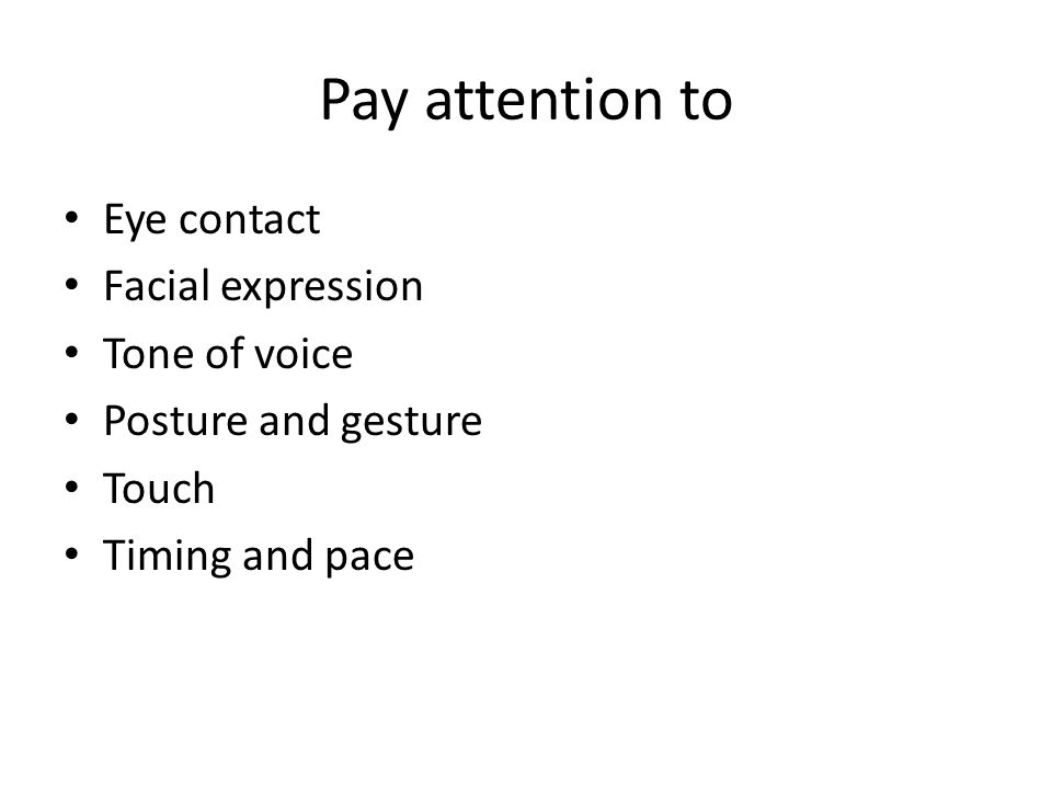 Pay attention to Eye contact Facial expression Tone of voice