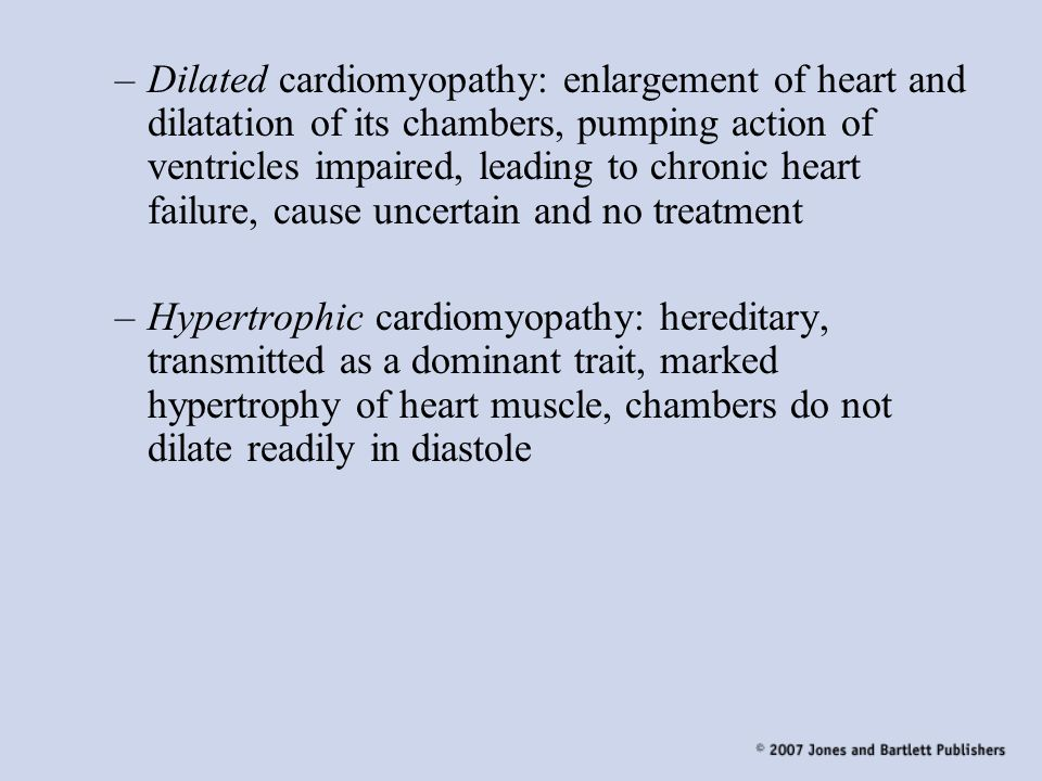 Dilated cardiomyopathy: enlargement of heart and dilatation of its chambers, pumping action of ventricles impaired, leading to chronic heart failure, cause uncertain and no treatment