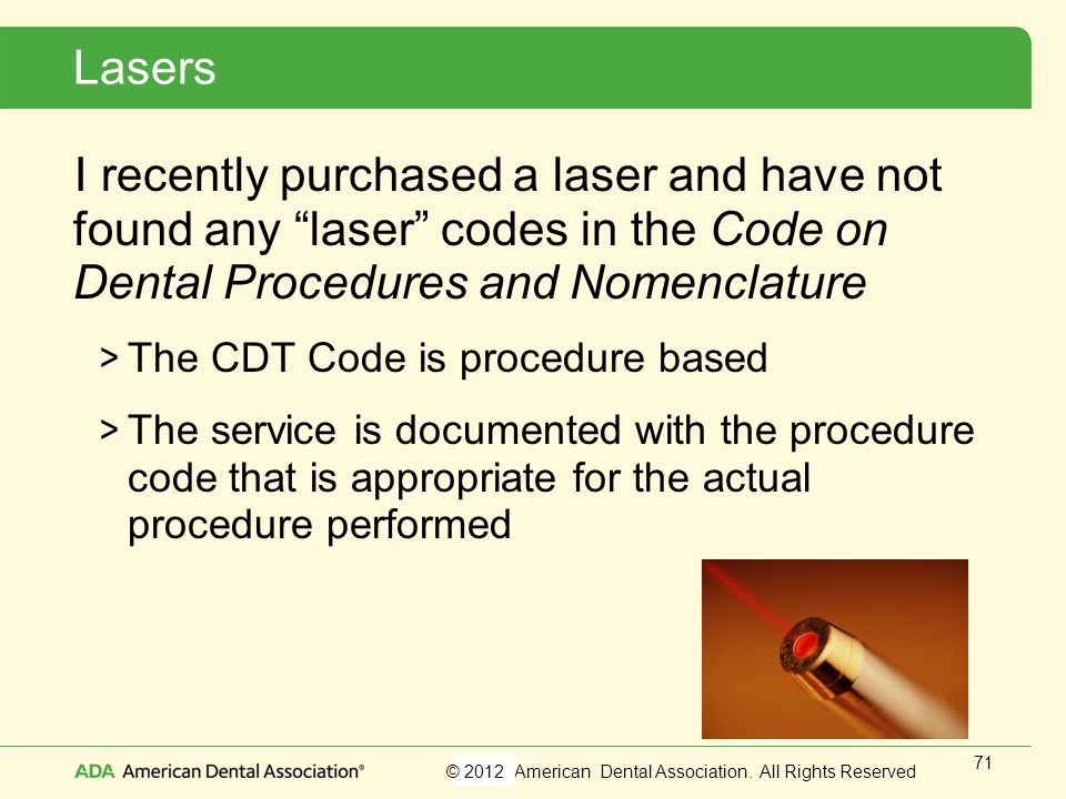 Lasers I recently purchased a laser and have not found any laser codes in the Code on Dental Procedures and Nomenclature.
